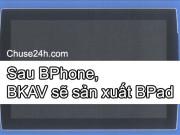 Không chỉ có Bphone, Bkav sẽ sản xuất máy tính bảng Bpad